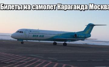 Купить билеты на самолет караганда-москва скоко будет стоить билет на самолет от москвы до оренбурга